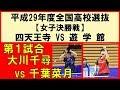 卓球 平成29年度全国高校選抜 2018  大川千尋(四天王寺)vs千葉菜月(遊学館)