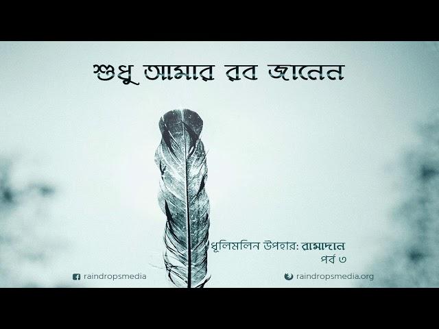 পর্ব ০৩ | ধূলিমলিন উপহার: রামাদান | শুধু আমার রব জানেন | Rain Drops Media
