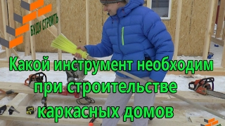 Какой инструмент необходим при строительстве каркасных домов