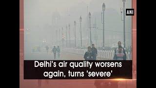 Delhi's air quality worsens again, turns 'severe'  - #ANI News