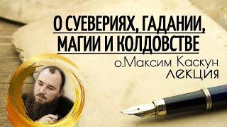 Лекция о суевериях, гадании, колдовстве. Священник Максим Каскун