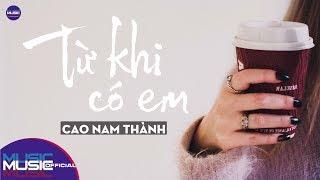 Từ Khi Có Em - Cao Nam Thành | Music