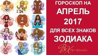 ГОРОСКОП на АПРЕЛЬ 2017 для всех знаков Зодиака от астролога Веры Хубелашвили