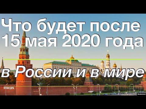 Что будет после 15 мая 2020 года в Россиии в мире, новости