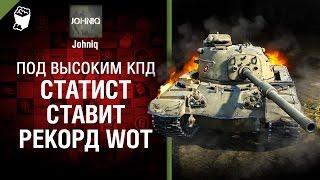 Статист ставит рекорд WoT! - Под высоким КПД №74 - от Johniq [World of Tanks]
