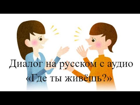 Русский язык для начинающих.Диалог на русском с аудио «Где ты живёшь?»