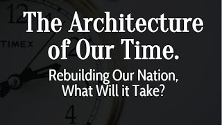The Architecture of Our Time. Rebuilding Our Nation, What Will it Take?