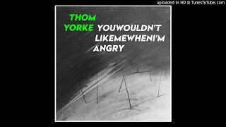 Thom Yorke - Youwouldn'tlikemewhenI'mangry