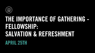 The Importance of Gathering - Fellowship: Salvation and Refreshment