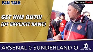 Arsenal v Sunderland (Away) 0-0 | GET HIM OUT!!! (DT EXPLICIT RANT)