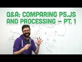 Q&A #7.1: Comparing p5.js and Processing