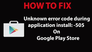 how to fix unknown error code during application install 505 on play store