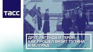Друг, легенда и герой. Как прошел визит Путина в Белград.