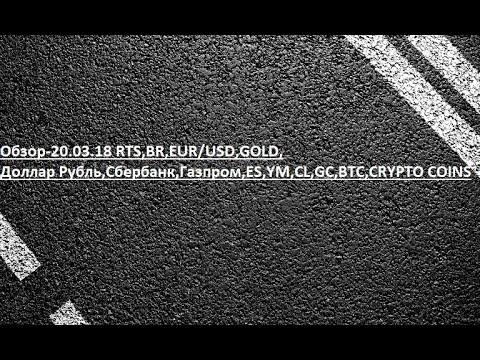 Обзор-20.03.18 RTS,BR,EUR/USD,GOLD, Доллар Рубль,Сбербанк,Газпром,ES,YM,CL,GC,BTC,CRYPTO COINS