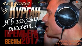 НОВИНКА 2017! Александр Курган - Я б заказал рассвет...