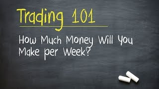 Trading 101: How Much Money Will You Make per Week?