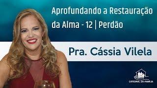 Aprofundando a restauração da alma - Perdão - Pra. Cássia Vilela - 06-05-2019