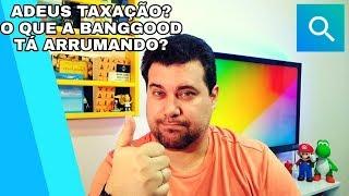 Acabou a Taxação? A Banggood nos salvou?