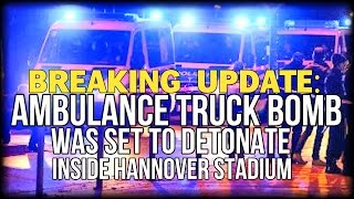 BREAKING UPDATE: AMBULANCE TRUCK BOMB WAS SET TO DETONATE INSIDE HANNOVER STADIUM