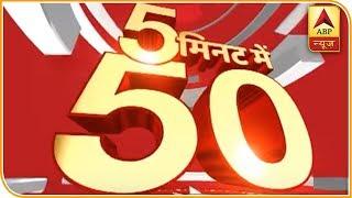 फटाफट देखिए 5 मिनट में 50 बड़ी खबरें   ABP News Hindi