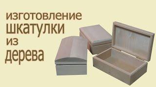 Изготовление шкатулки из дерева. The production of wood boxes.