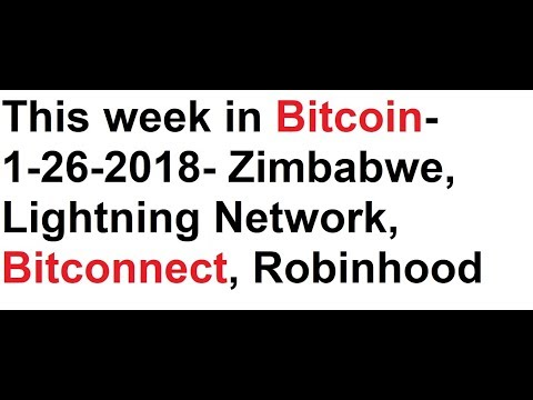 This week in Bitcoin- 1-26-2018- Zimbabwe, Lightning Network, Bitconnect Lawsuit, Robinhood