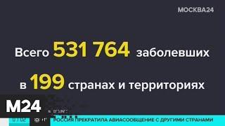 Число инфицированных коронавирусом во всем мире достигло 531 764 человек - Москва 24