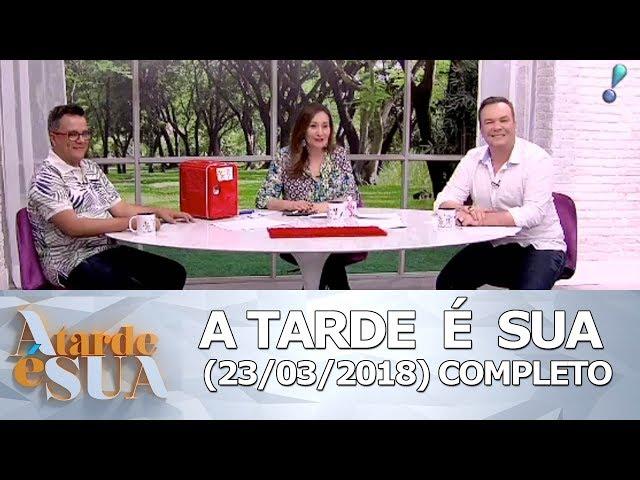 A Tarde é Sua (23/03/18) | Completo