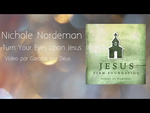 Nichole Nordeman - Turn Your Eyes Upon Jesus - Tradução