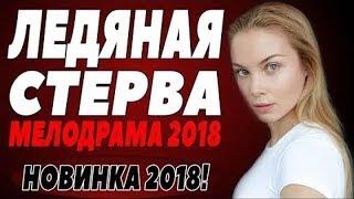 ПРЕМЬЕРА 2018   ЛЕДЯНАЯ СТЕРВА  Русские мелодрамы 2018