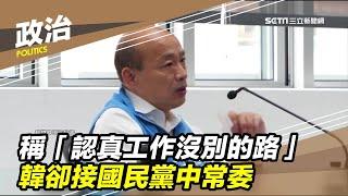 稱「認真工作沒別的路」韓卻接國民黨中常委│政常發揮