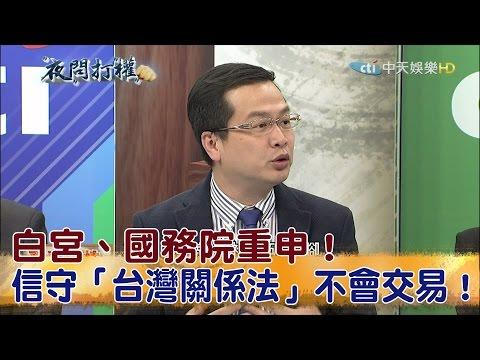 2017.04.07夜問打權完整版 白宮、國務院重申!信守「台灣關係法」不會交易!