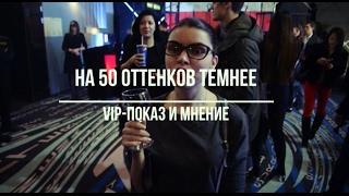 НА 50 ОТТЕНКОВ ТЕМНЕЕ | VIP-показ и мнение