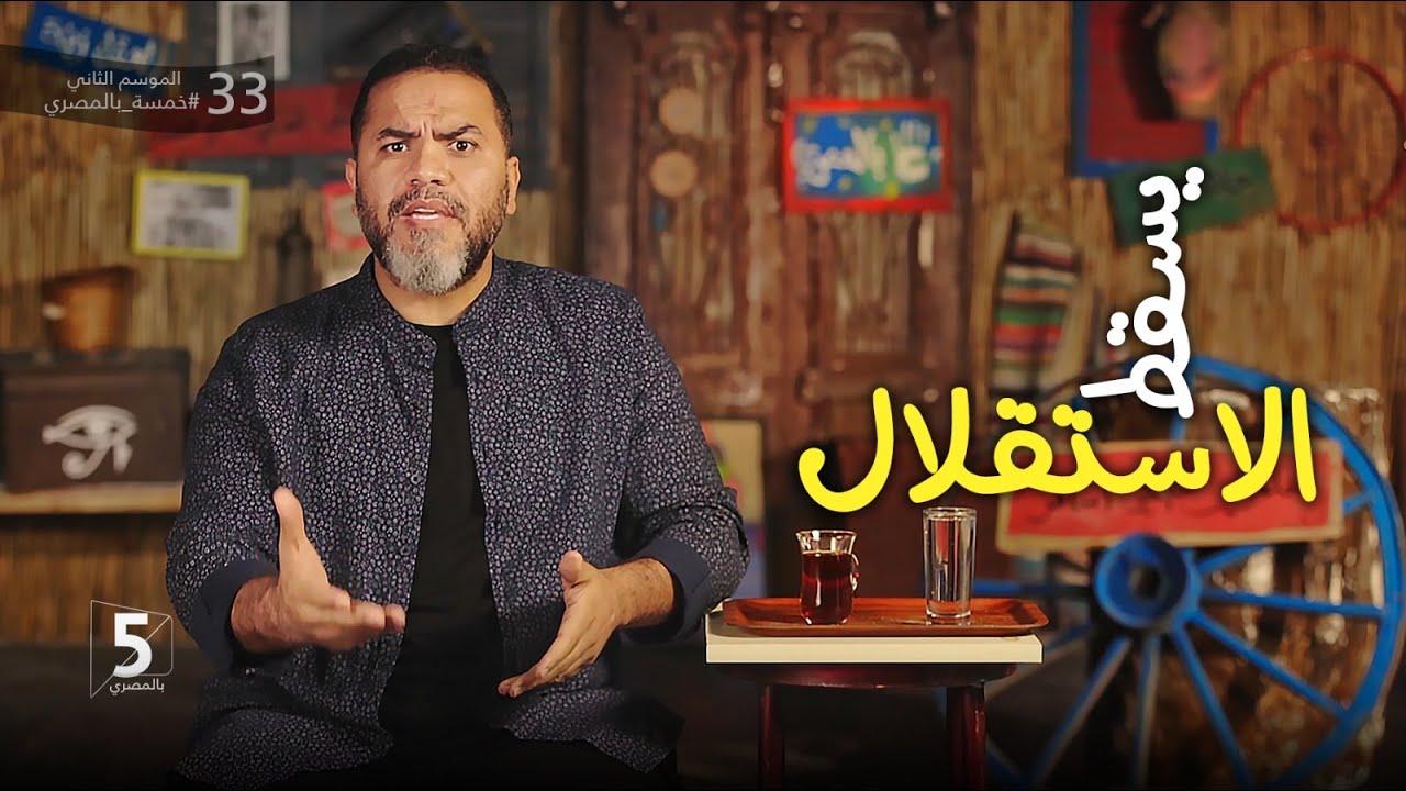 يسقط الاستقلال | الحقة 33 | الموسم الثاني | خمسة بالمصري
