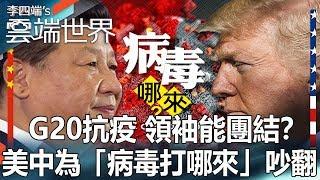 G20抗疫 領袖能團結?美中為「病毒打哪來」吵翻-李四端的雲端世界