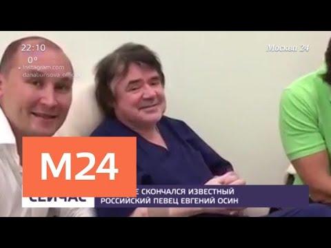Смотреть В Москве скончался известный российский певец Евгений Осин - Москва 24 онлайн