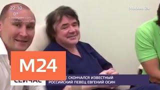 В Москве скончался известный российский певец Евгений Осин - Москва 24