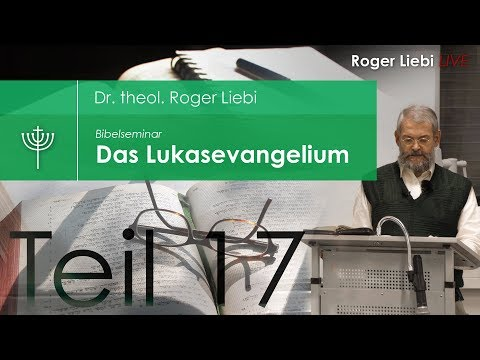 Dr. theol. Roger Liebi - Das Lukasevangelium ab Kapitel 10,38 / Teil 17