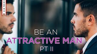 How To Be An Attractive Man: Part 2