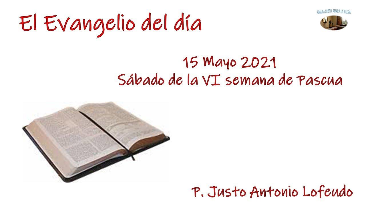 El Evangelio del día. Sábado VI semana Tiempo Pascual. P. Justo A. Lofeudo. (15.05.2021).