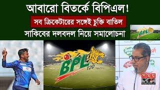 আবারো বিতর্কে বিপিএল! | সব ক্রিকেটারের সঙ্গেই চুক্তি বাতিল, সাকিবের দলবদল নিয়ে সমালোচনা | BPL 2019