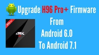 H96 Pro Plus Firmware Upgrade From Android 6.0 To Android 7.1