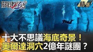 十大不思議海底奇景! 奧爾達洞穴2億年謎團?-關鍵時刻精選 朱學恆 馬西屏 劉燦榮 黃創夏