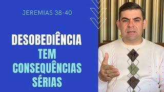 Desobediência tem consequências sérias - Jr 38-40