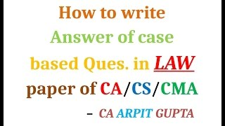 How to Answer Case based Ques. of Law Paper of CA/CS/CMA by CA ARPIT GUPTA