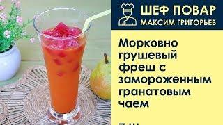 Морковно-грушевый фреш с замороженным гранатовым чаем . Рецепт от шеф повара Максима Григорьева