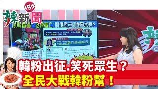 【辣新聞152】韓粉出征.笑死眾生? 全民大戰韓粉幫! 2019.07.12