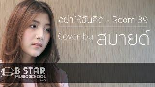 อย่าให้ฉันคิด - Room39 l Cover by สมายด์ The Star 8