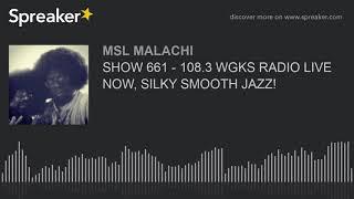 SHOW 661 - 108.3 WGKS RADIO LIVE NOW, SILKY SMOOTH JAZZ!