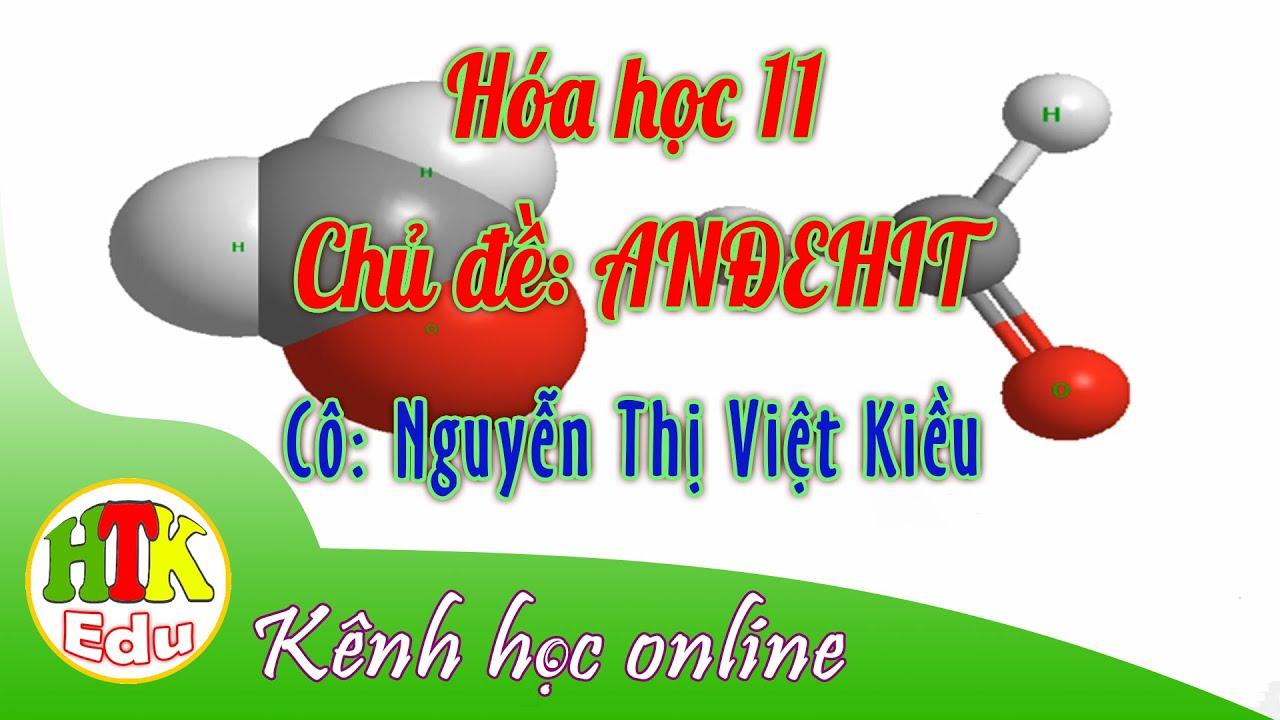 Hóa học 11 – Chuyên đề ANĐEHIT – Cô Nguyễn Thị Việt Kiều (HTK Edu)